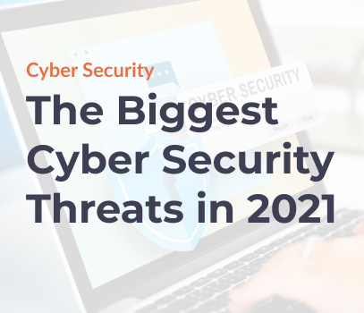 The Biggest Cyber Security Threats in 2021